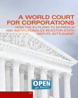 A World Court for Corporations: How the EU Plans to Entrench and Institutionalize Investor-State Dispute Settlement